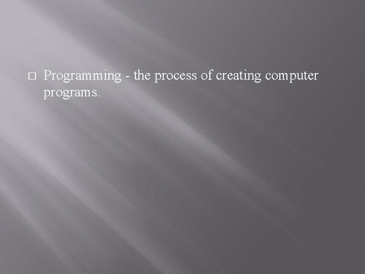 � Programming - the process of creating computer programs.