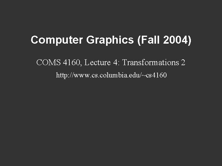 Computer Graphics (Fall 2004) COMS 4160, Lecture 4: Transformations 2 http: //www. cs. columbia.