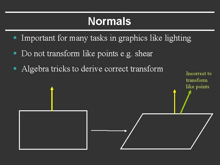 Normals § Important for many tasks in graphics like lighting § Do not transform