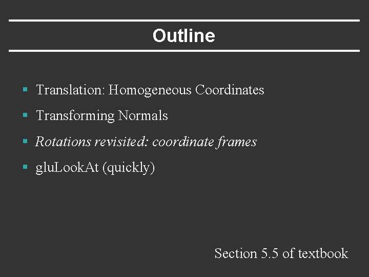 Outline § Translation: Homogeneous Coordinates § Transforming Normals § Rotations revisited: coordinate frames §
