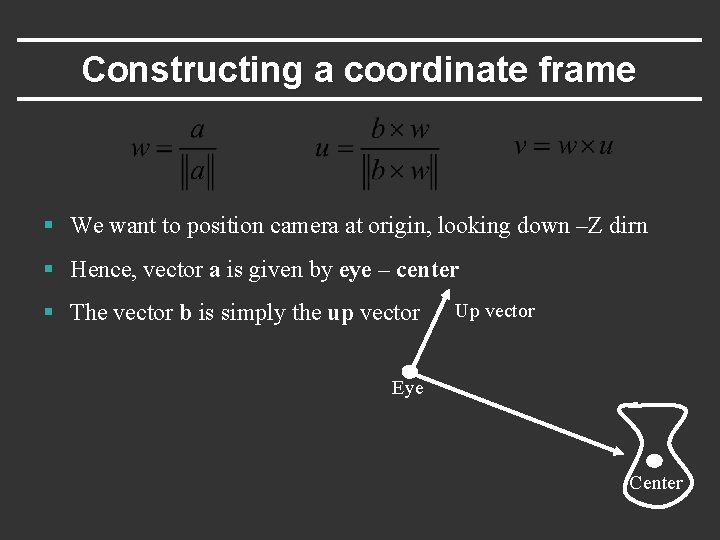 Constructing a coordinate frame § We want to position camera at origin, looking down