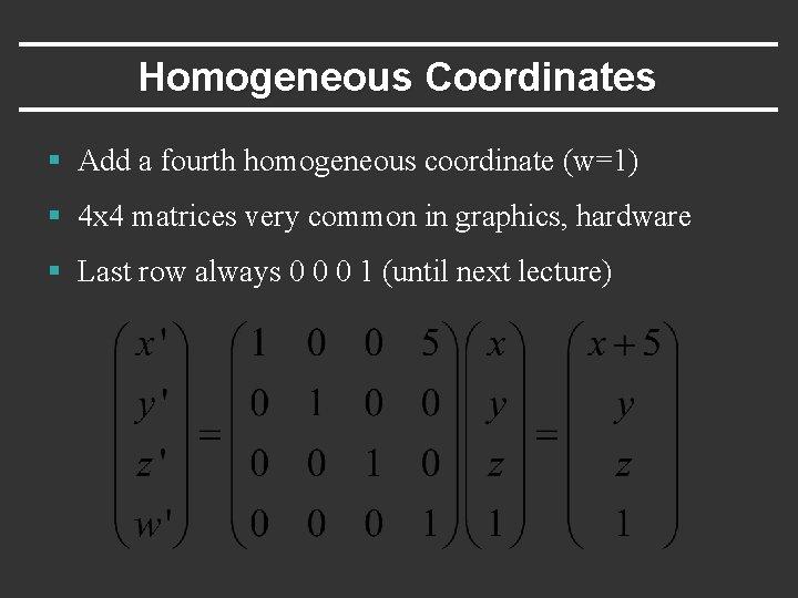 Homogeneous Coordinates § Add a fourth homogeneous coordinate (w=1) § 4 x 4 matrices