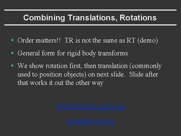 Combining Translations, Rotations § Order matters!! TR is not the same as RT (demo)