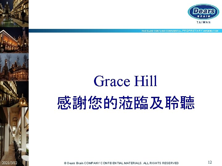THIS SLIDE CONTAINS CONFIDENTIAL PROPRIETARY INFORMATION Grace Hill 感謝您的蒞臨及聆聽 2021/3/12 © Dears Brain COMPANY