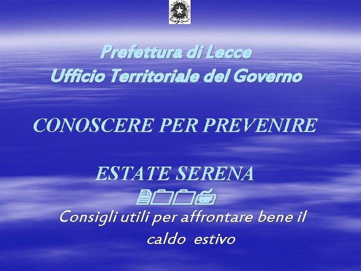 Prefettura di Lecce Ufficio Territoriale del Governo CONOSCERE PER PREVENIRE ESTATE SERENA 2007 Consigli