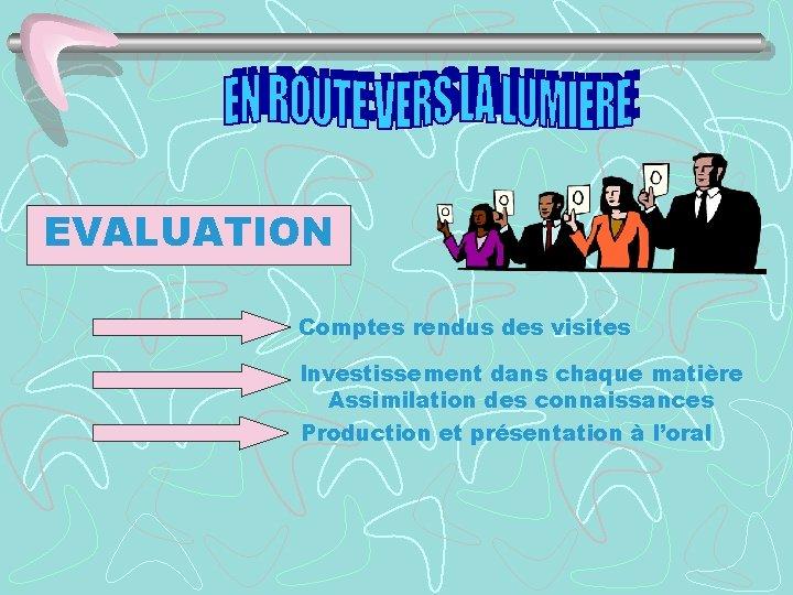 EVALUATION Comptes rendus des visites Investissement dans chaque matière Assimilation des connaissances Production et