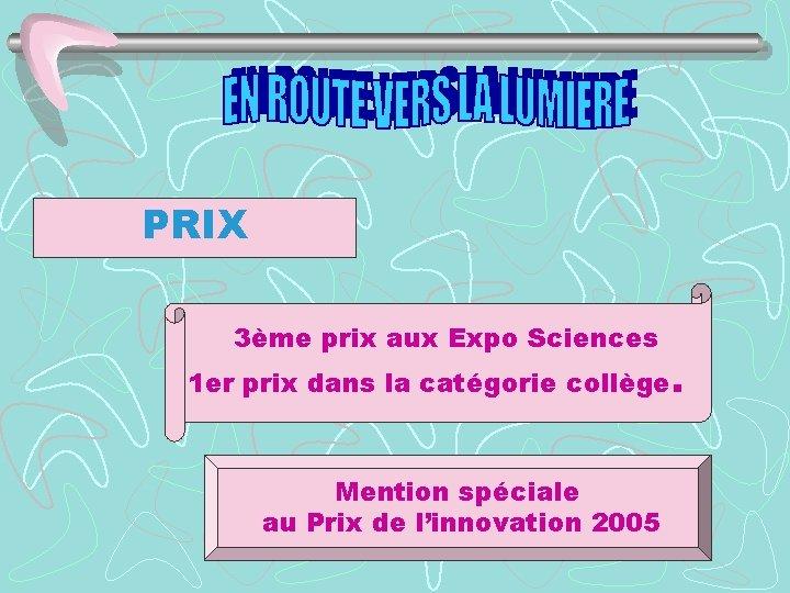 PRIX 3ème prix aux Expo Sciences 1 er prix dans la catégorie collège. Mention