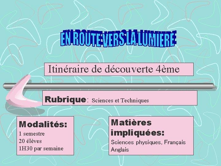 Itinéraire de découverte 4ème Rubrique: Modalités: 1 semestre 20 élèves 1 H 30 par