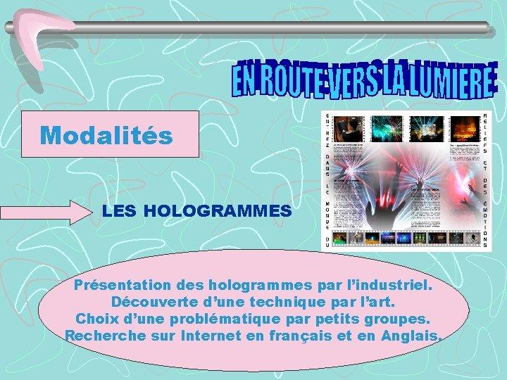 Modalités LES HOLOGRAMMES Présentation des hologrammes par l'industriel. Découverte d'une technique par l'art. Choix