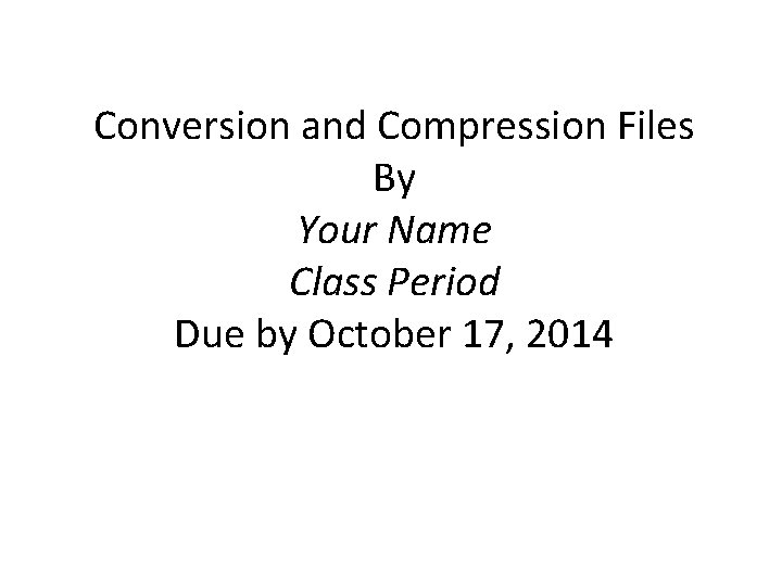 Conversion and Compression Files By Your Name Class Period Due by October 17, 2014