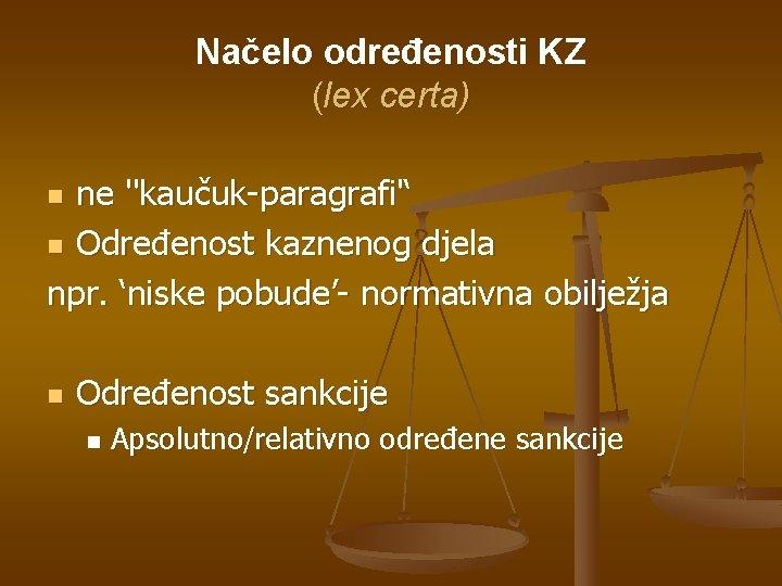 Načelo određenosti KZ (lex certa) ne ''kaučuk-paragrafi'' n Određenost kaznenog djela npr. 'niske pobude'-