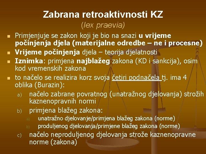 Zabrana retroaktivnosti KZ (lex praevia) n n Primjenjuje se zakon koji je bio na