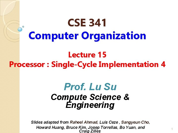 CSE 341 Computer Organization Lecture 15 Processor : Single-Cycle Implementation 4 Prof. Lu Su
