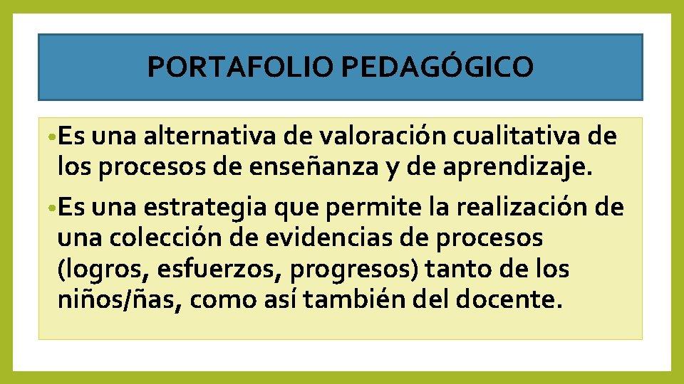 PORTAFOLIO PEDAGÓGICO • Es una alternativa de valoración cualitativa de los procesos de enseñanza