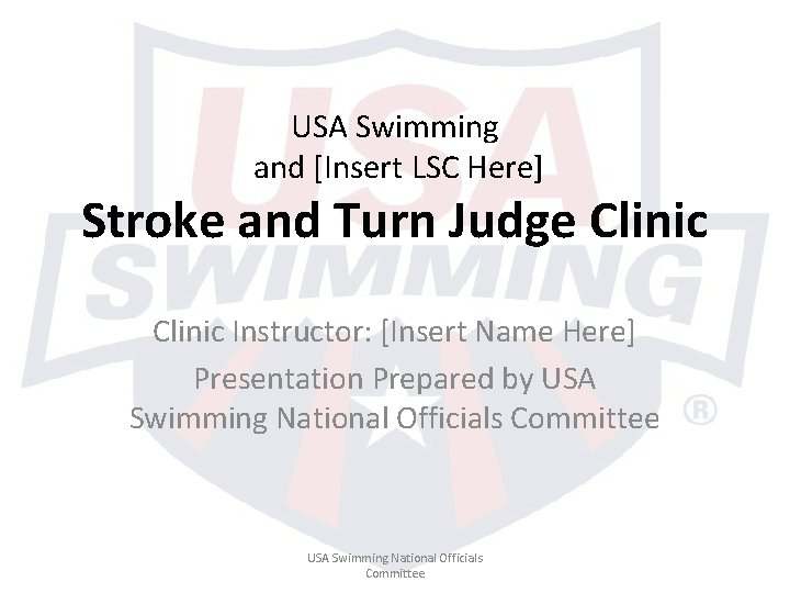 USA Swimming and [Insert LSC Here] Stroke and Turn Judge Clinic Instructor: [Insert Name