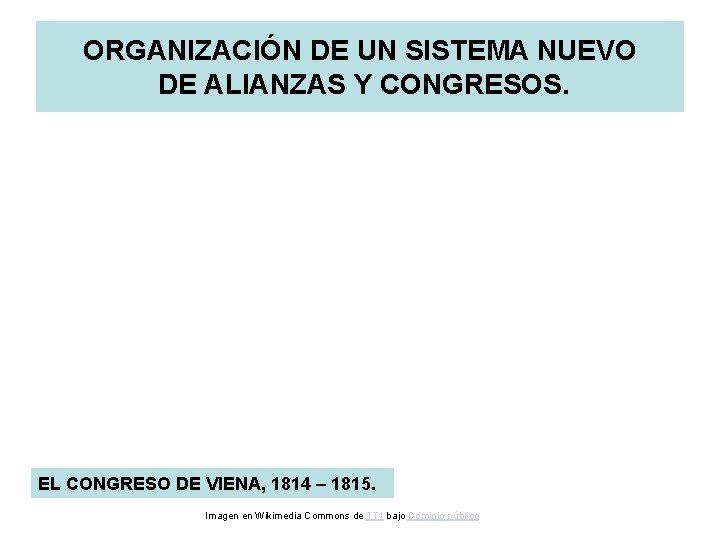 ORGANIZACIÓN DE UN SISTEMA NUEVO DE ALIANZAS Y CONGRESOS. EL CONGRESO DE VIENA, 1814