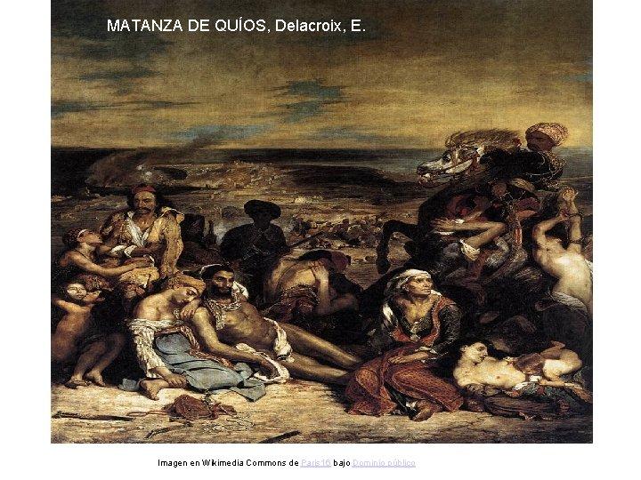 MATANZA DE QUÍOS, Delacroix, E. Imagen en Wikimedia Commons de Paris 16 bajo Dominio