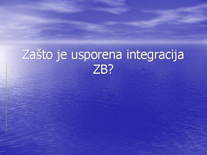 Zašto je usporena integracija ZB?