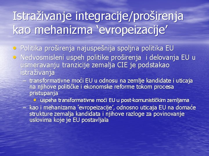 Istraživanje integracije/proširenja kao mehanizma 'evropeizacije' • Politika proširenja najuspešnija spoljna politika EU • Nedvosmisleni