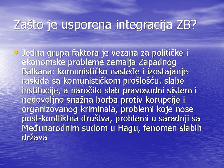 Zašto je usporena integracija ZB? • Jedna grupa faktora je vezana za političke i