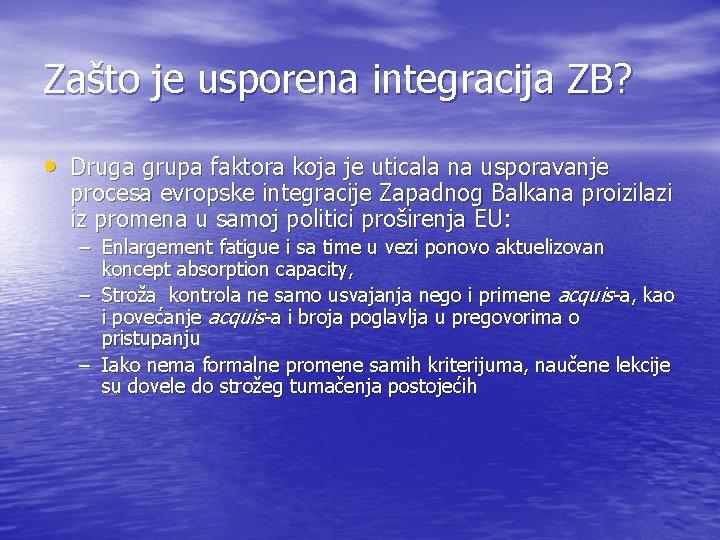 Zašto je usporena integracija ZB? • Druga grupa faktora koja je uticala na usporavanje