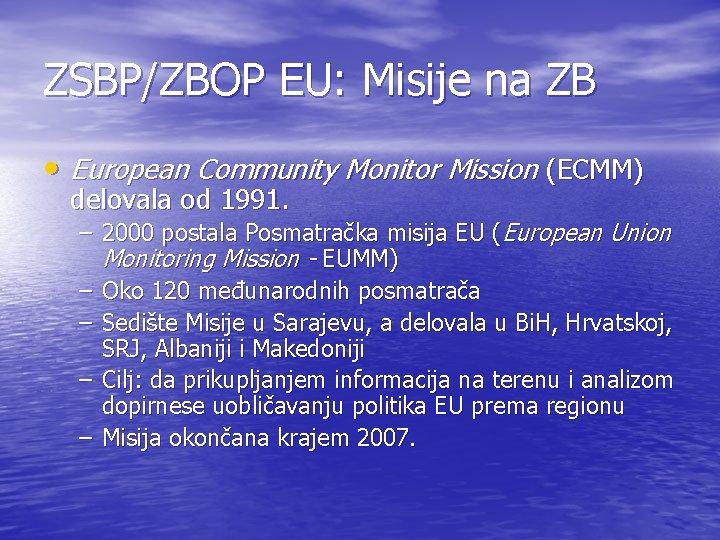 ZSBP/ZBOP EU: Misije na ZB • European Community Monitor Mission (ECMM) delovala od 1991.