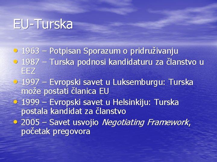 EU-Turska • 1963 – Potpisan Sporazum o pridruživanju • 1987 – Turska podnosi kandidaturu