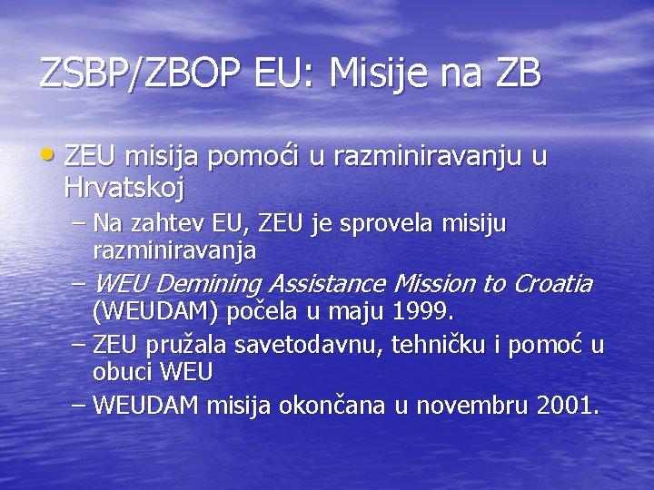 ZSBP/ZBOP EU: Misije na ZB • ZEU misija pomoći u razminiravanju u Hrvatskoj –