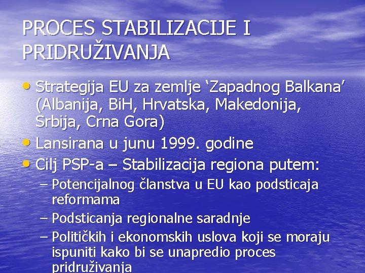 PROCES STABILIZACIJE I PRIDRUŽIVANJA • Strategija EU za zemlje 'Zapadnog Balkana' (Albanija, Bi. H,