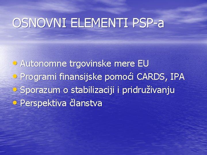 OSNOVNI ELEMENTI PSP-a • Autonomne trgovinske mere EU • Programi finansijske pomoći CARDS, IPA