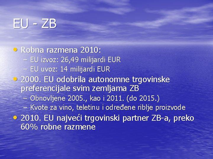 EU - ZB • Robna razmena 2010: – EU izvoz: 26, 49 milijardi EUR