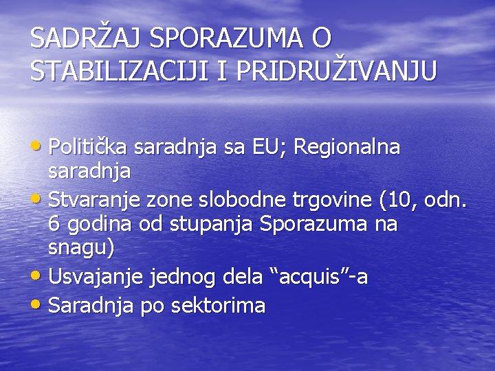 SADRŽAJ SPORAZUMA O STABILIZACIJI I PRIDRUŽIVANJU • Politička saradnja sa EU; Regionalna saradnja •
