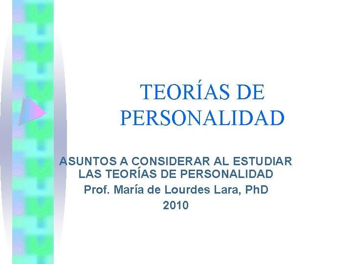 TEORÍAS DE PERSONALIDAD ASUNTOS A CONSIDERAR AL ESTUDIAR LAS TEORÍAS DE PERSONALIDAD Prof. María