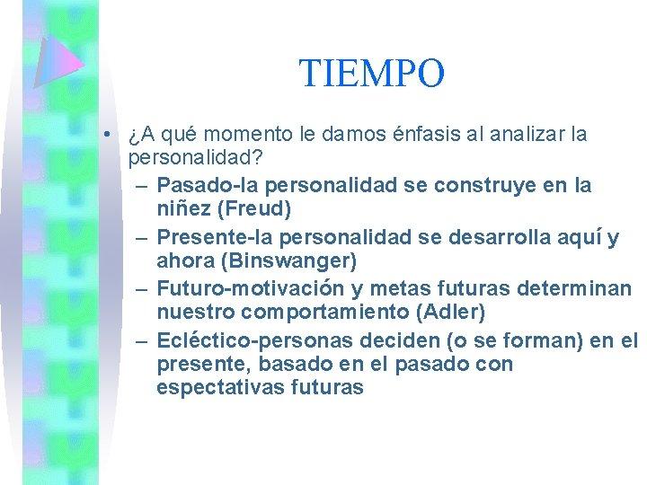 TIEMPO • ¿A qué momento le damos énfasis al analizar la personalidad? – Pasado-la