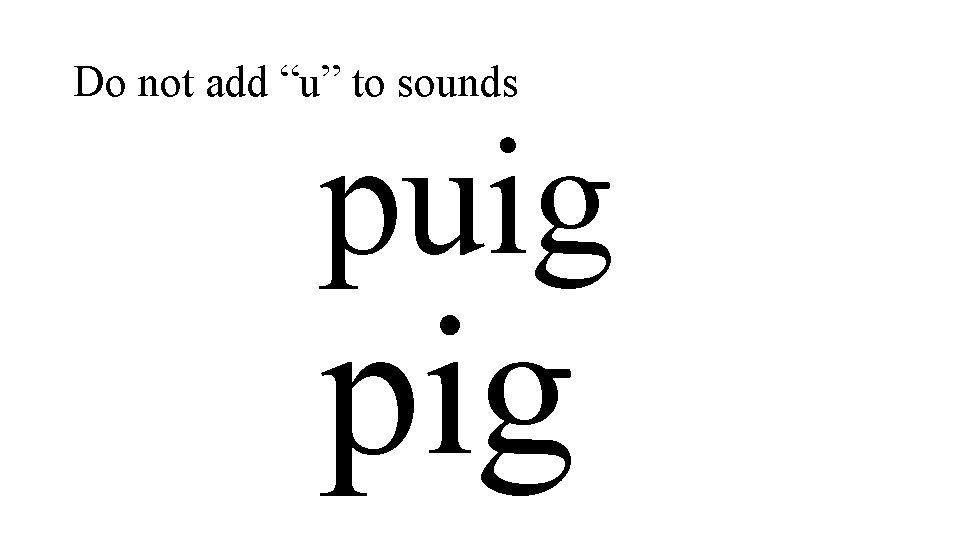 """Do not add """"u"""" to sounds puig pig"""