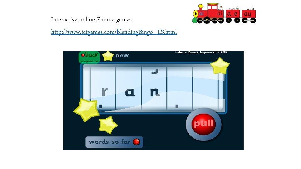 Interactive online Phonic games http: //www. ictgames. com/blending. Bingo_LS. html