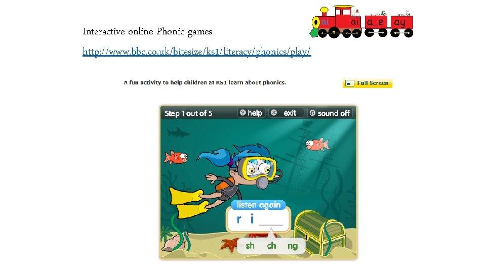 Interactive online Phonic games http: //www. bbc. co. uk/bitesize/ks 1/literacy/phonics/play/