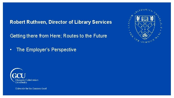 Robert Ruthven, Director of Library Services Getting there from Here; Routes to the Future