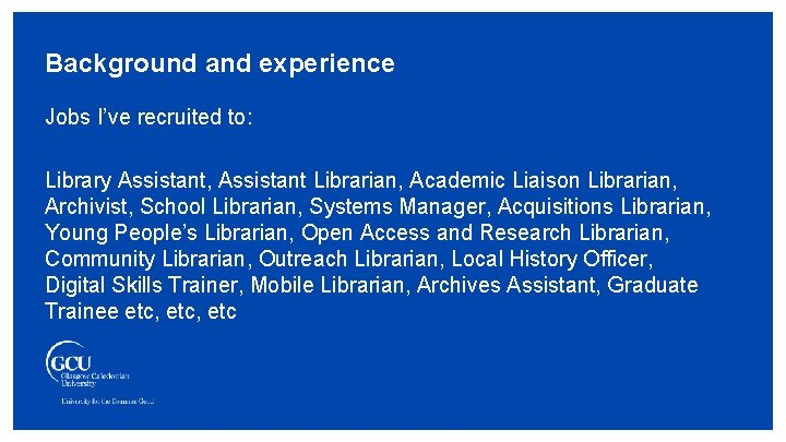 Background and experience Jobs I've recruited to: Library Assistant, Assistant Librarian, Academic Liaison Librarian,