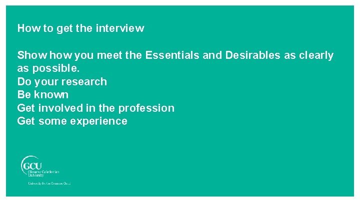 How to get the interview Show you meet the Essentials and Desirables as clearly