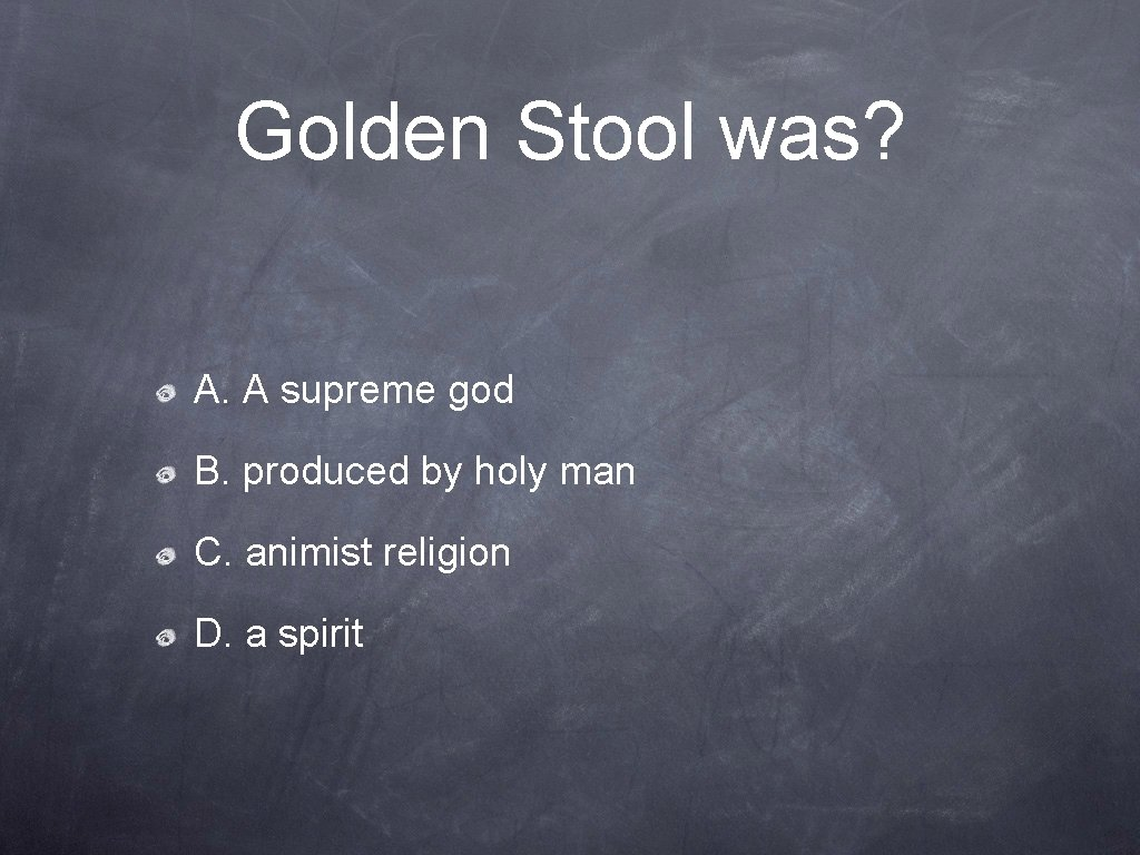 Golden Stool was? A. A supreme god B. produced by holy man C. animist