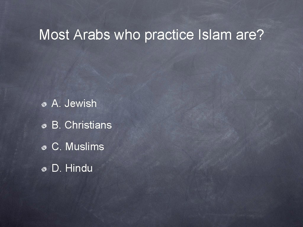 Most Arabs who practice Islam are? A. Jewish B. Christians C. Muslims D. Hindu