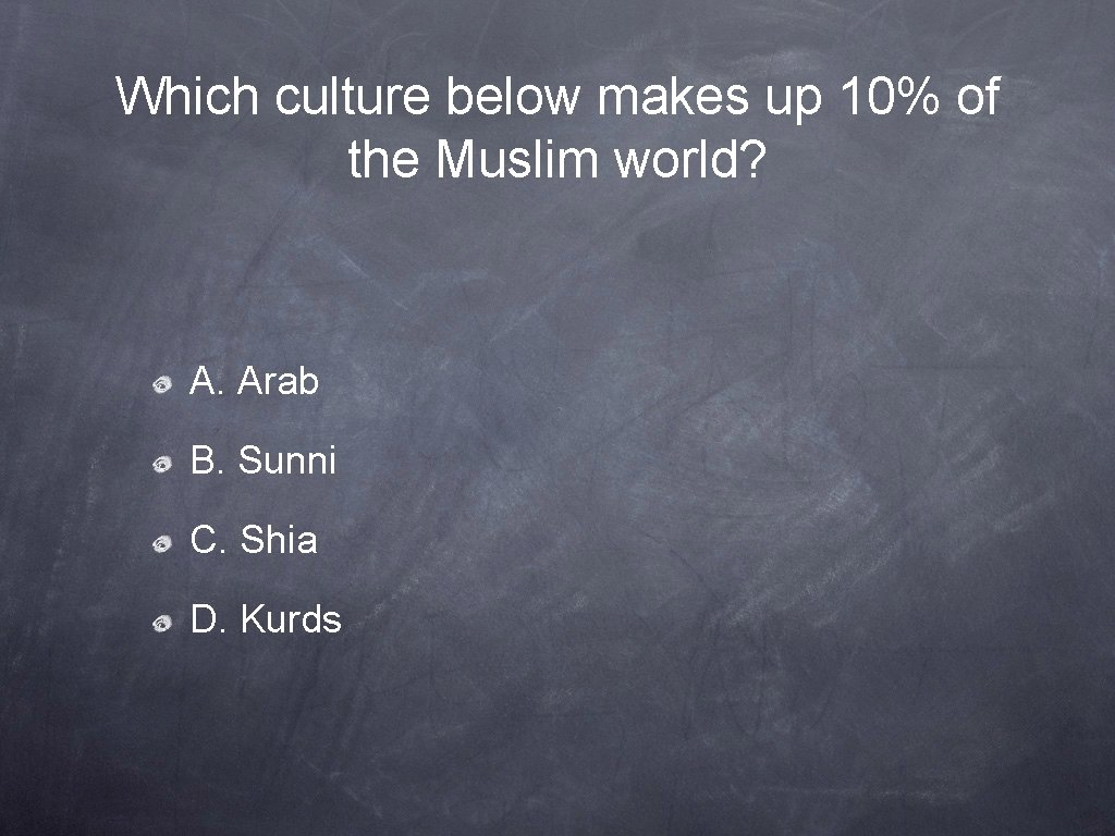 Which culture below makes up 10% of the Muslim world? A. Arab B. Sunni