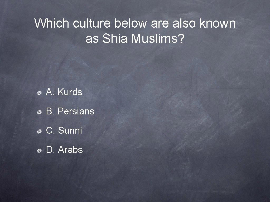 Which culture below are also known as Shia Muslims? A. Kurds B. Persians C.