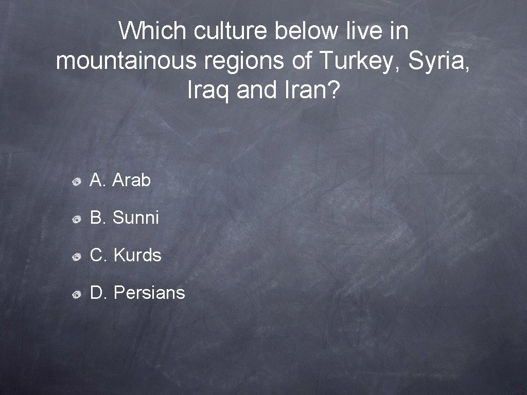 Which culture below live in mountainous regions of Turkey, Syria, Iraq and Iran? A.