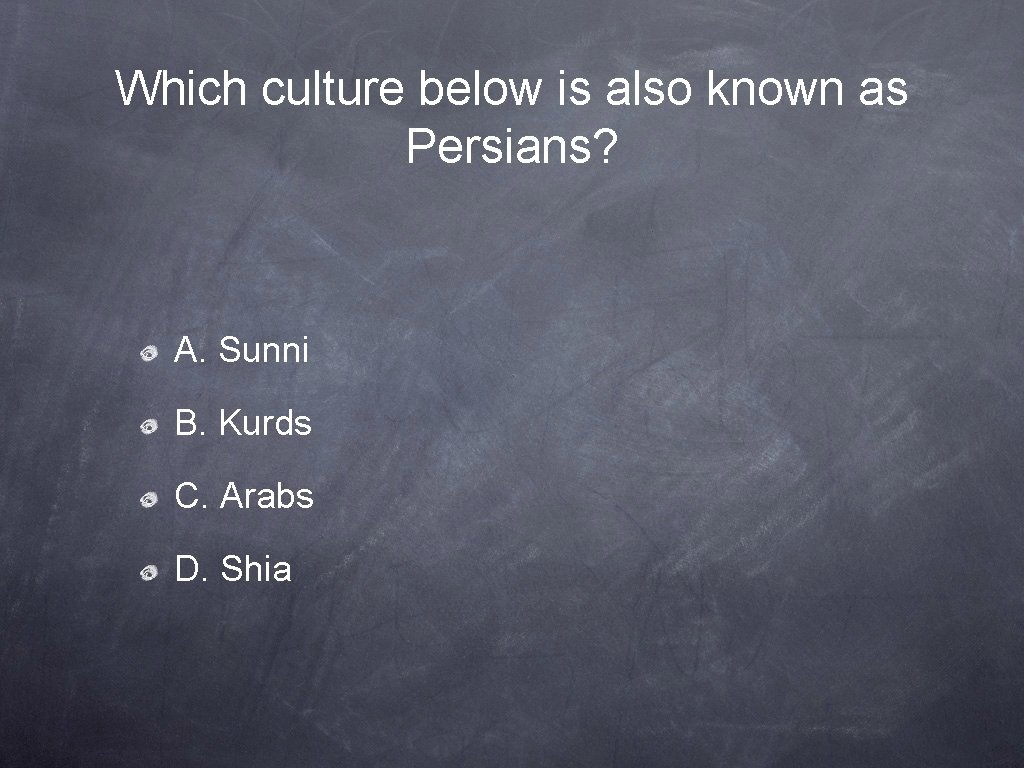Which culture below is also known as Persians? A. Sunni B. Kurds C. Arabs