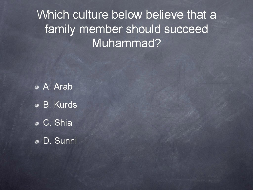 Which culture below believe that a family member should succeed Muhammad? A. Arab B.
