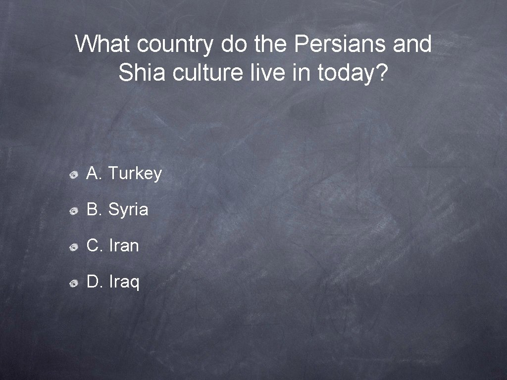 What country do the Persians and Shia culture live in today? A. Turkey B.