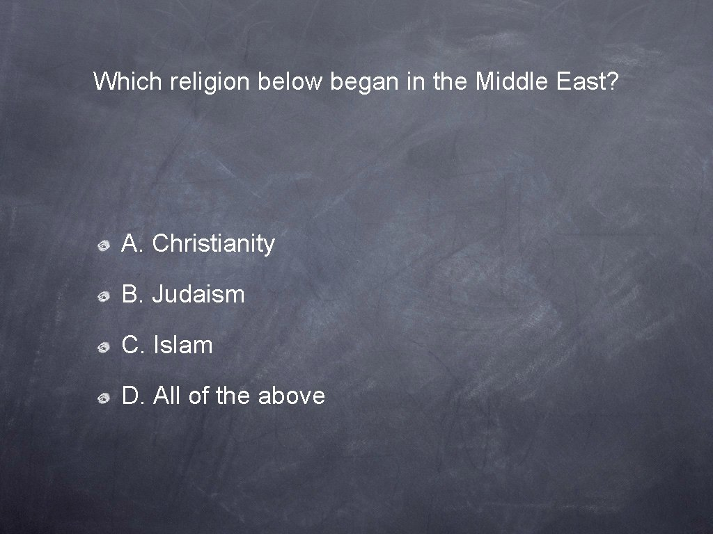 Which religion below began in the Middle East? A. Christianity B. Judaism C. Islam