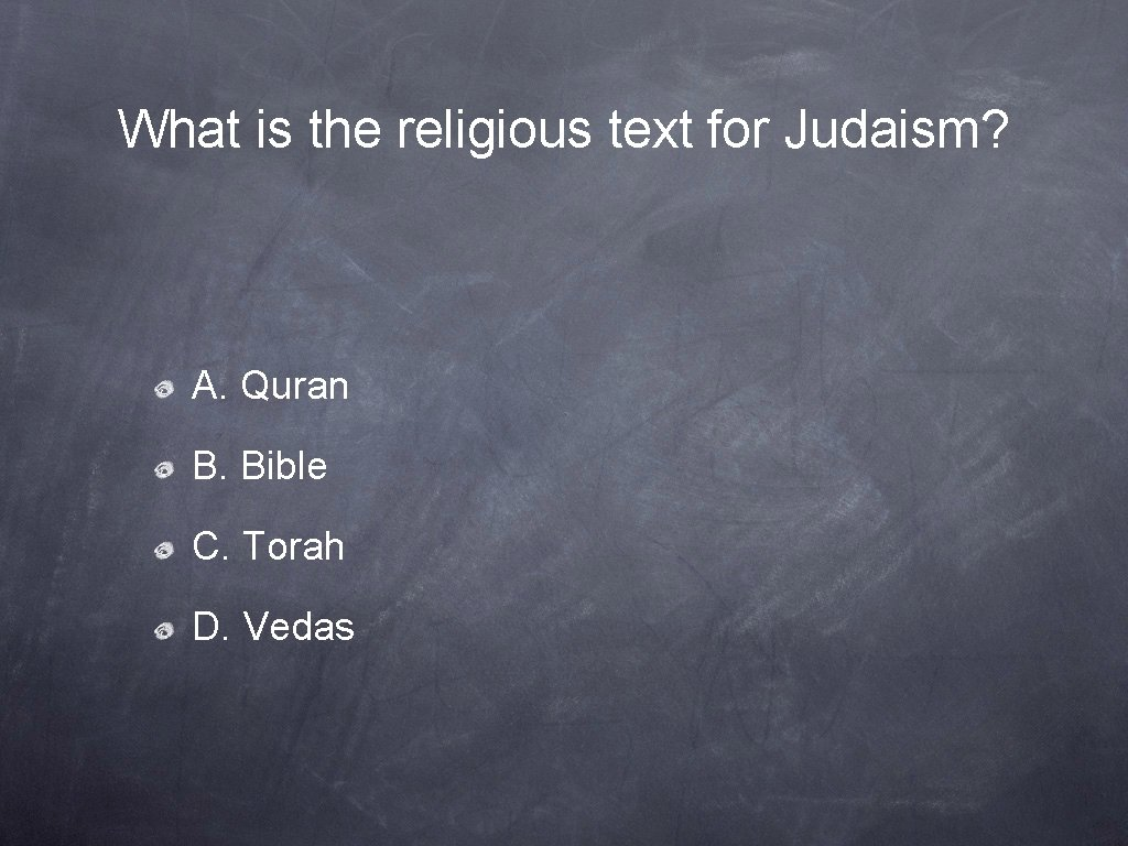 What is the religious text for Judaism? A. Quran B. Bible C. Torah D.